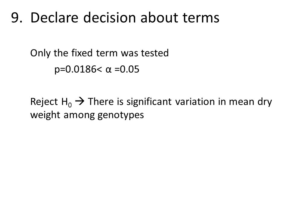 9.Declare decision about terms Only the fixed term was tested p=0.0186< α =0.05 Reject H 0  There is significant variation in mean dry weight among g