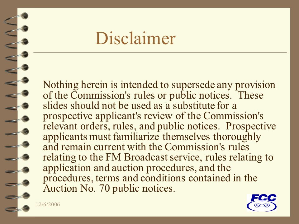 12/6/2006 Disclaimer Nothing herein is intended to supersede any provision of the Commission s rules or public notices.