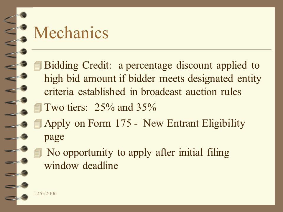 12/6/2006 Mechanics 4 Bidding Credit: a percentage discount applied to high bid amount if bidder meets designated entity criteria established in broadcast auction rules 4 Two tiers: 25% and 35% 4 Apply on Form 175 - New Entrant Eligibility page 4 No opportunity to apply after initial filing window deadline