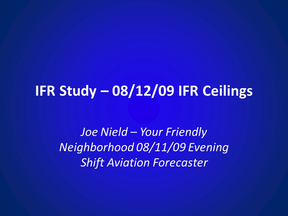 IFR Study – 08/12/09 IFR Ceilings Joe Nield – Your Friendly Neighborhood 08/11/09 Evening Shift Aviation Forecaster