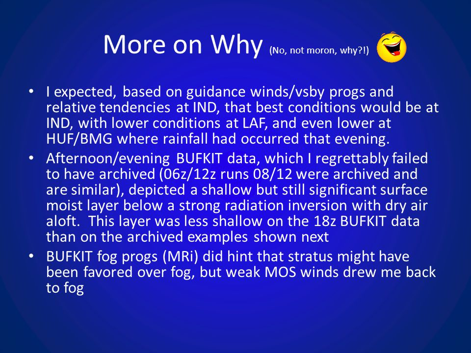 More on Why (No, not moron, why?!) I expected, based on guidance winds/vsby progs and relative tendencies at IND, that best conditions would be at IND, with lower conditions at LAF, and even lower at HUF/BMG where rainfall had occurred that evening.