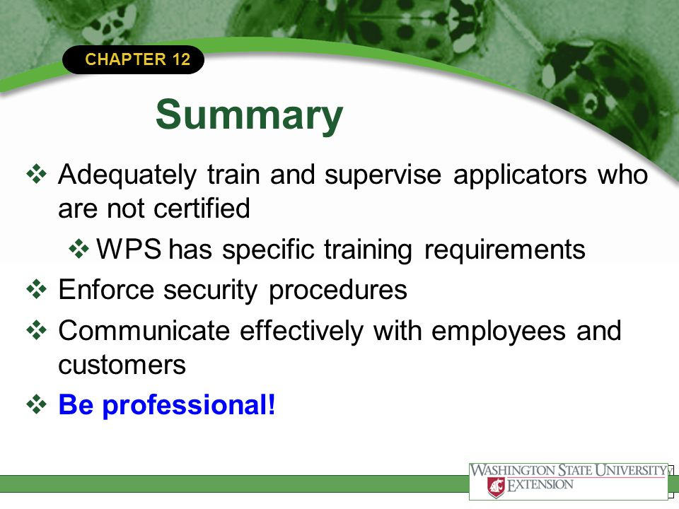 CHAPTER 12 Summary  Adequately train and supervise applicators who are not certified  WPS has specific training requirements  Enforce security proc
