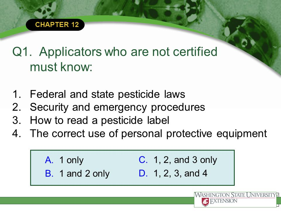 CHAPTER 12 Q1. Applicators who are not certified must know: 1.Federal and state pesticide laws 2.Security and emergency procedures 3.How to read a pes
