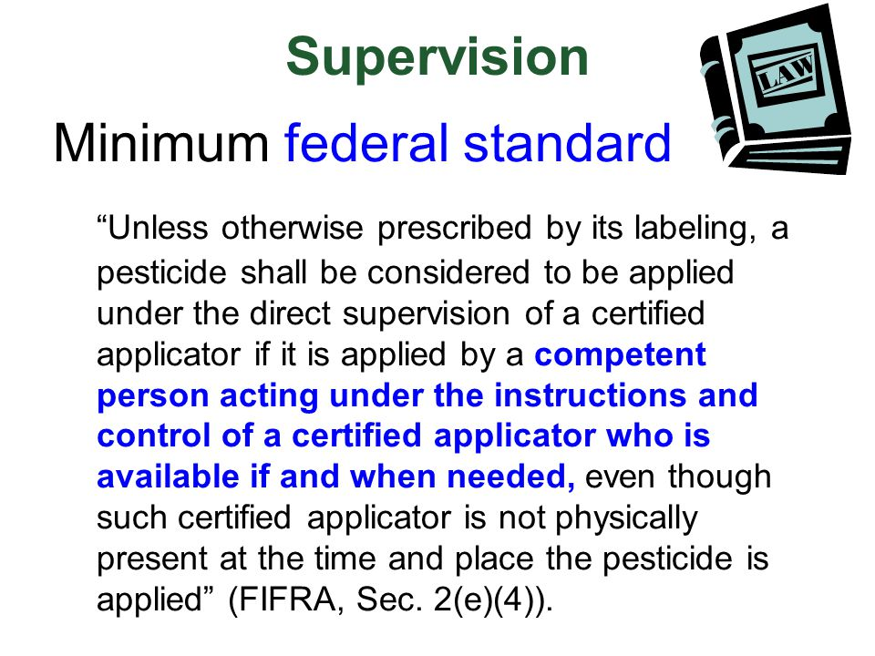 "Supervision Minimum federal standard ""Unless otherwise prescribed by its labeling, a pesticide shall be considered to be applied under the direct supe"