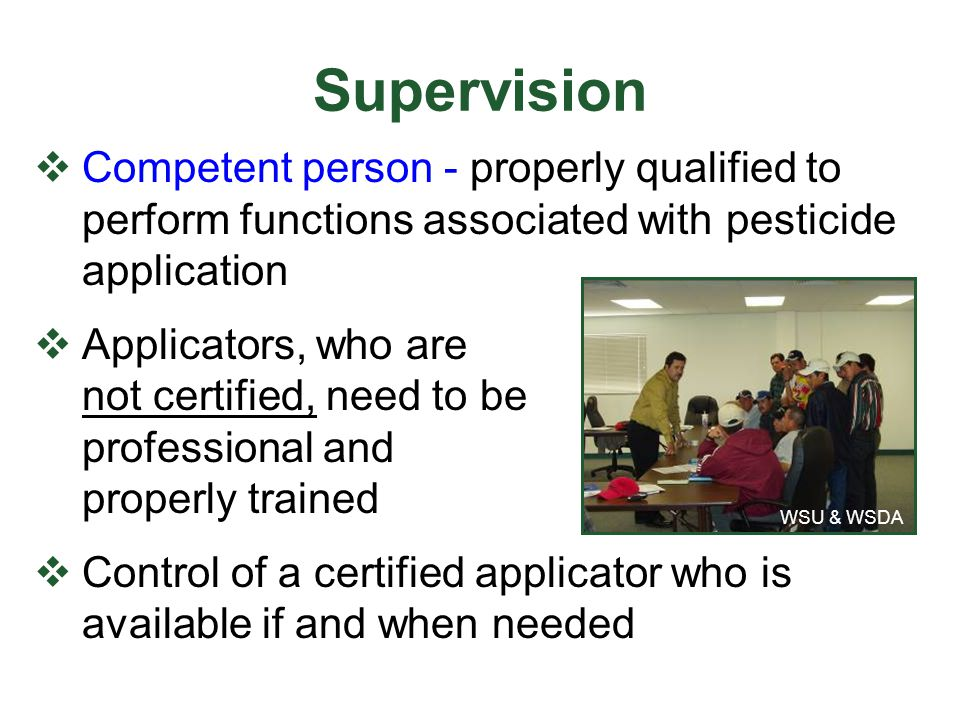 Supervision  Competent person - properly qualified to perform functions associated with pesticide application  Applicators, who are not certified, n