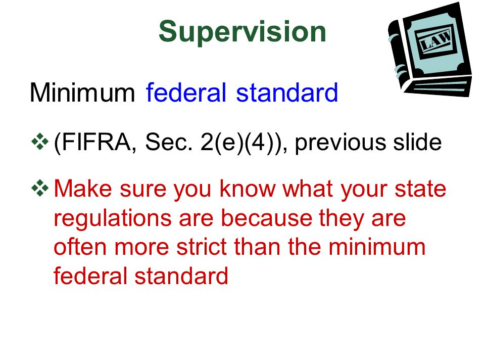 Supervision Minimum federal standard  (FIFRA, Sec. 2(e)(4)), previous slide  Make sure you know what your state regulations are because they are oft