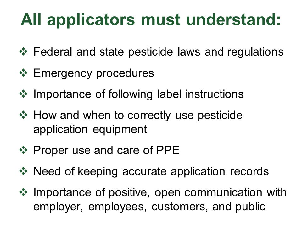 All applicators must understand:  Federal and state pesticide laws and regulations  Emergency procedures  Importance of following label instruction