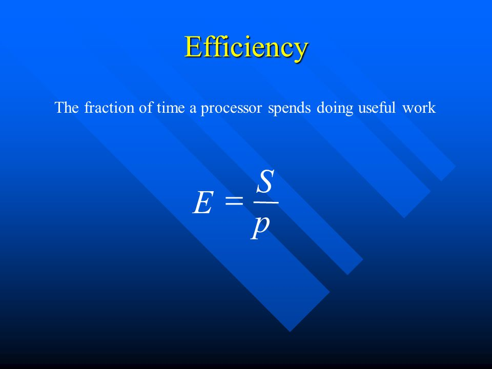 Efficiency p S E  The fraction of time a processor spends doing useful work