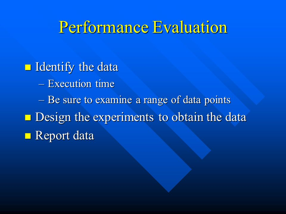 Performance Evaluation n Identify the data –Execution time –Be sure to examine a range of data points n Design the experiments to obtain the data n Report data