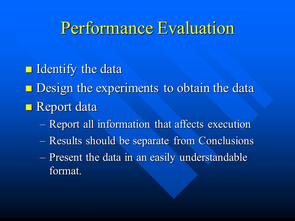 Performance Evaluation n Identify the data n Design the experiments to obtain the data n Report data –Report all information that affects execution –Results should be separate from Conclusions –Present the data in an easily understandable format.