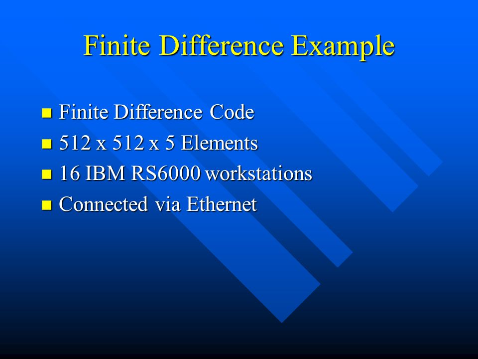 Finite Difference Example n Finite Difference Code n 512 x 512 x 5 Elements n 16 IBM RS6000 workstations n Connected via Ethernet