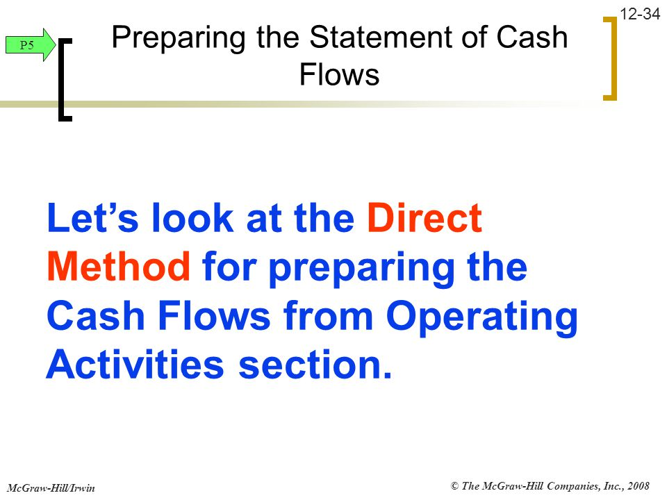 © The McGraw-Hill Companies, Inc., 2008 McGraw-Hill/Irwin 12-34 Let's look at the Direct Method for preparing the Cash Flows from Operating Activities