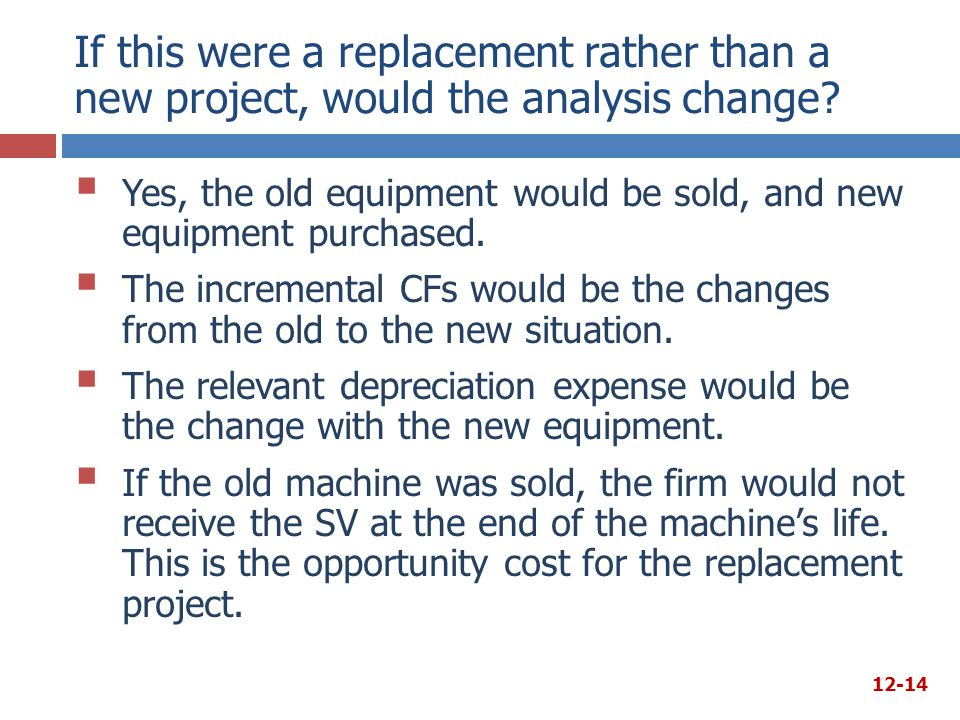 If this were a replacement rather than a new project, would the analysis change?  Yes, the old equipment would be sold, and new equipment purchased.