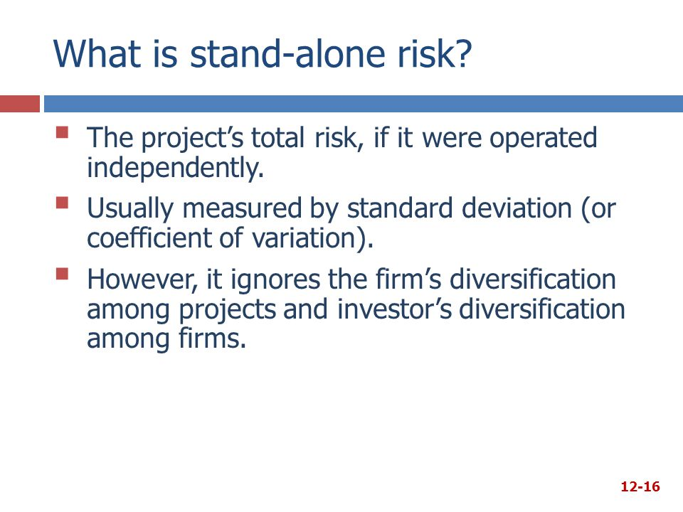 What is stand-alone risk?  The project's total risk, if it were operated independently.  Usually measured by standard deviation (or coefficient of v