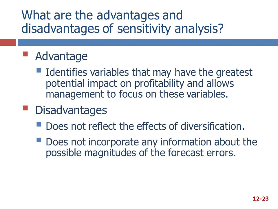 What are the advantages and disadvantages of sensitivity analysis?  Advantage  Identifies variables that may have the greatest potential impact on p