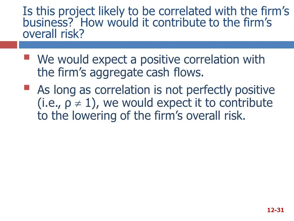 Is this project likely to be correlated with the firm's business? How would it contribute to the firm's overall risk?  We would expect a positive cor