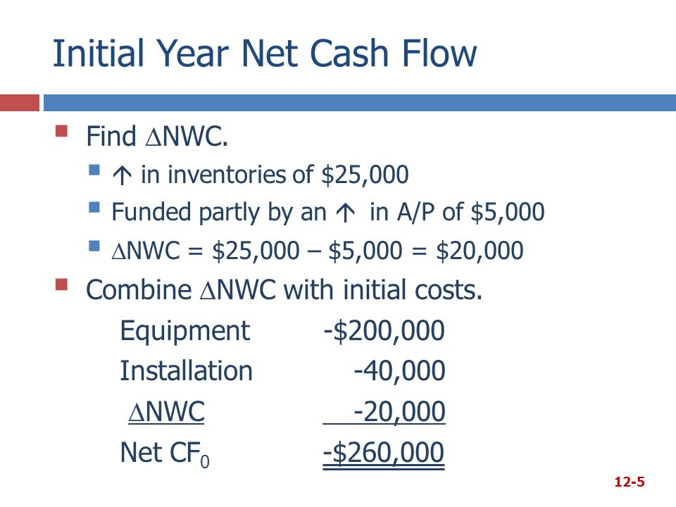 Initial Year Net Cash Flow  Find  NWC.   in inventories of $25,000  Funded partly by an  in A/P of $5,000   NWC = $25,000 – $5,000 = $20,000 