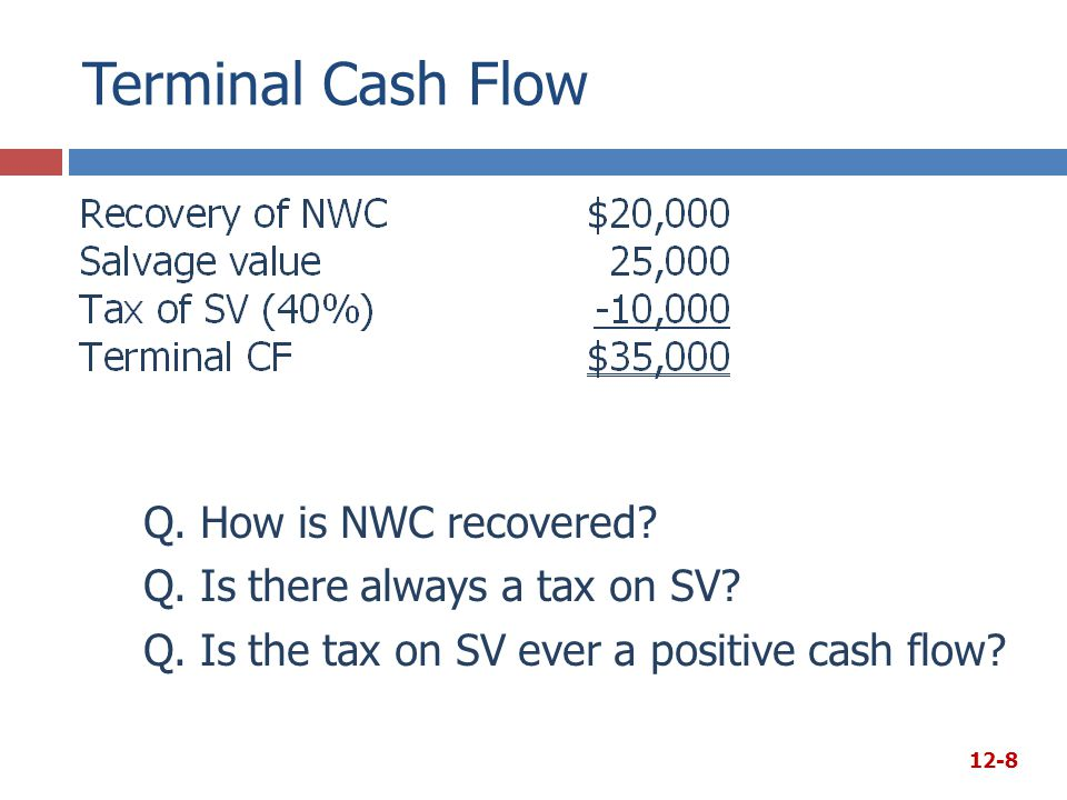 Terminal Cash Flow Q. How is NWC recovered? Q. Is there always a tax on SV? Q. Is the tax on SV ever a positive cash flow? 12-8