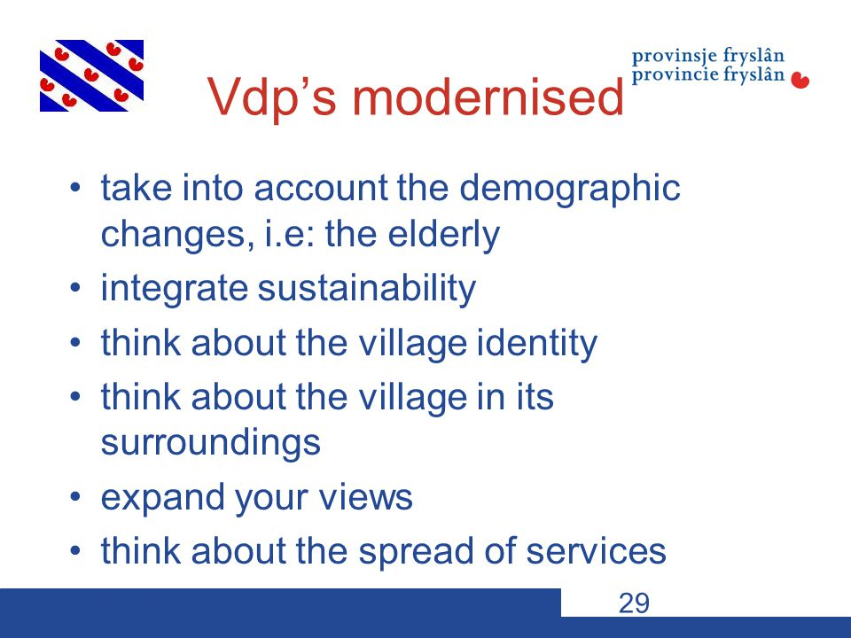 10-11-12VDP s29 Vdp's modernised take into account the demographic changes, i.e: the elderly integrate sustainability think about the village identity think about the village in its surroundings expand your views think about the spread of services