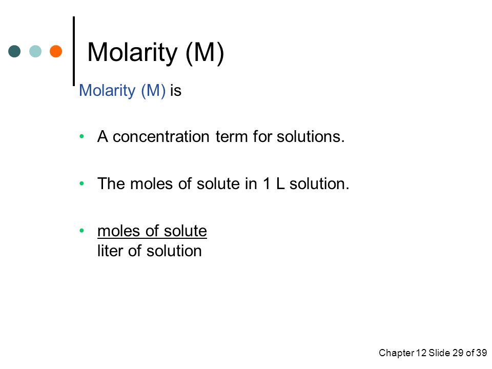 Chapter 12 Slide 29 of 39 Molarity (M) Molarity (M) is A concentration term for solutions.