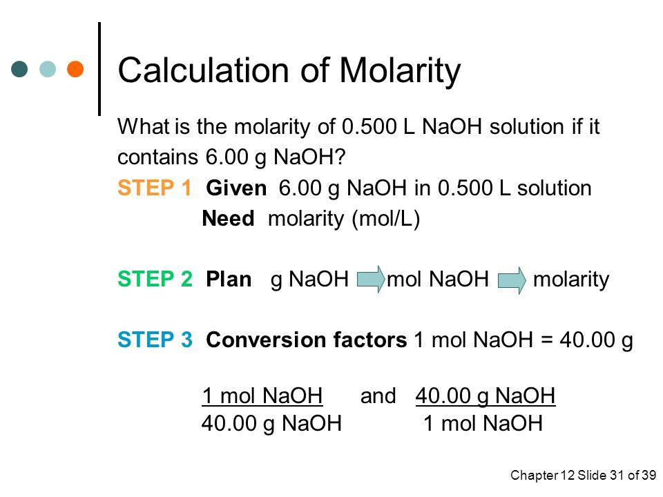 Chapter 12 Slide 31 of 39 What is the molarity of 0.500 L NaOH solution if it contains 6.00 g NaOH.