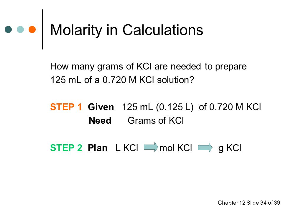 Chapter 12 Slide 34 of 39 Molarity in Calculations How many grams of KCl are needed to prepare 125 mL of a 0.720 M KCl solution.