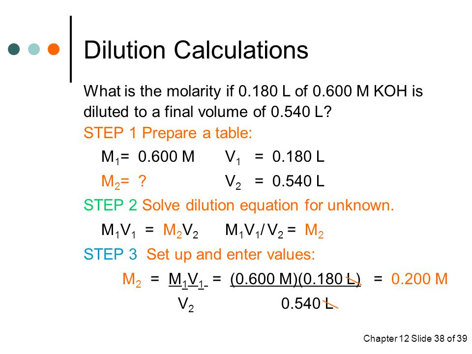 Chapter 12 Slide 38 of 39 Dilution Calculations What is the molarity if 0.180 L of 0.600 M KOH is diluted to a final volume of 0.540 L.