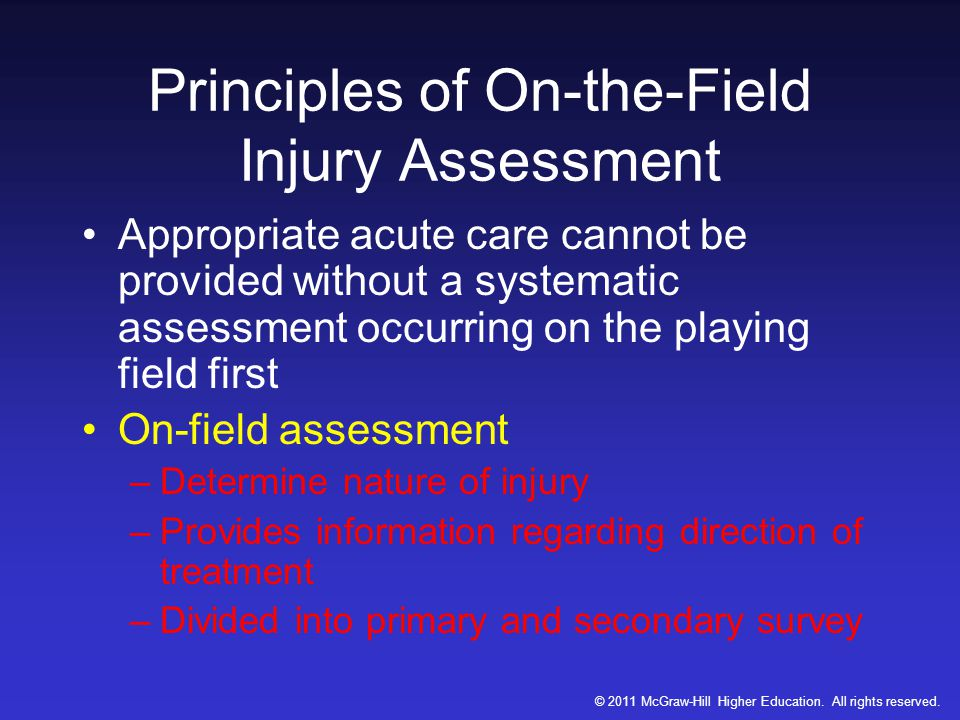 Principles of On-the-Field Injury Assessment Appropriate acute care cannot be provided without a systematic assessment occurring on the playing field first On-field assessment –Determine nature of injury –Provides information regarding direction of treatment –Divided into primary and secondary survey © 2011 McGraw-Hill Higher Education.