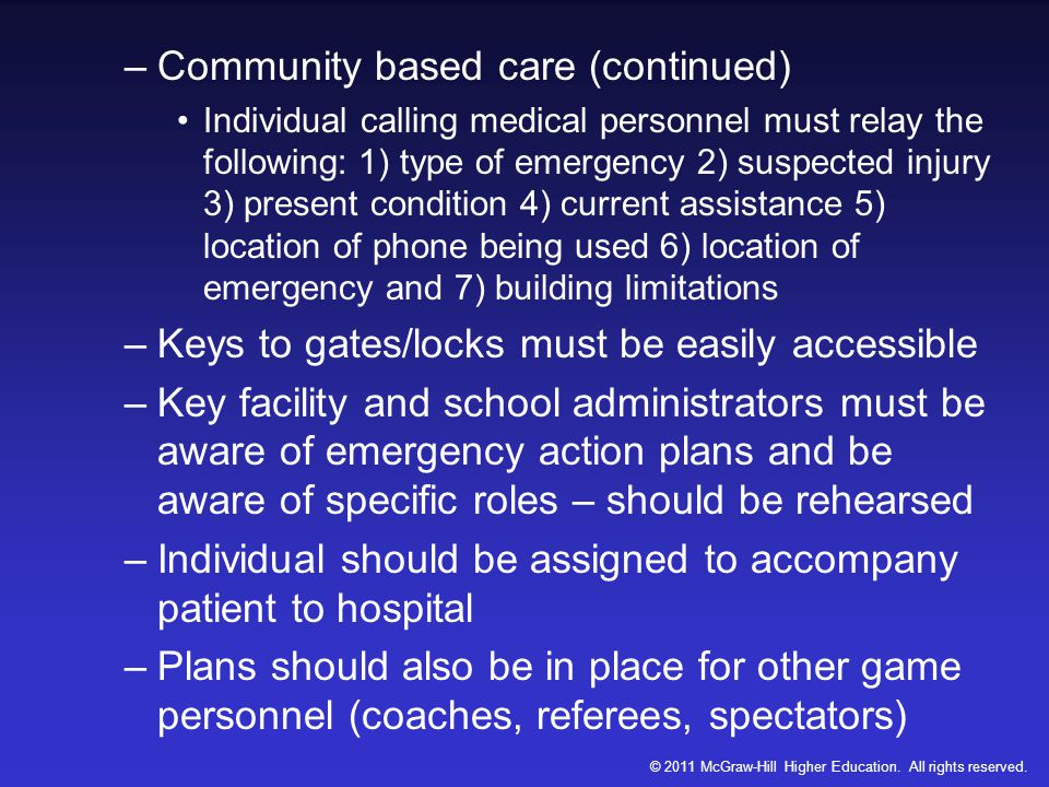 –Community based care (continued) Individual calling medical personnel must relay the following: 1) type of emergency 2) suspected injury 3) present condition 4) current assistance 5) location of phone being used 6) location of emergency and 7) building limitations –Keys to gates/locks must be easily accessible –Key facility and school administrators must be aware of emergency action plans and be aware of specific roles – should be rehearsed –Individual should be assigned to accompany patient to hospital –Plans should also be in place for other game personnel (coaches, referees, spectators) © 2011 McGraw-Hill Higher Education.