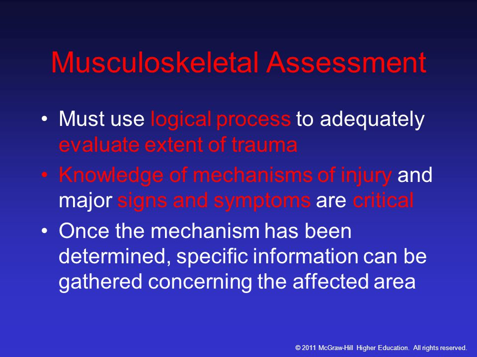 Musculoskeletal Assessment Must use logical process to adequately evaluate extent of trauma Knowledge of mechanisms of injury and major signs and symptoms are critical Once the mechanism has been determined, specific information can be gathered concerning the affected area © 2011 McGraw-Hill Higher Education.