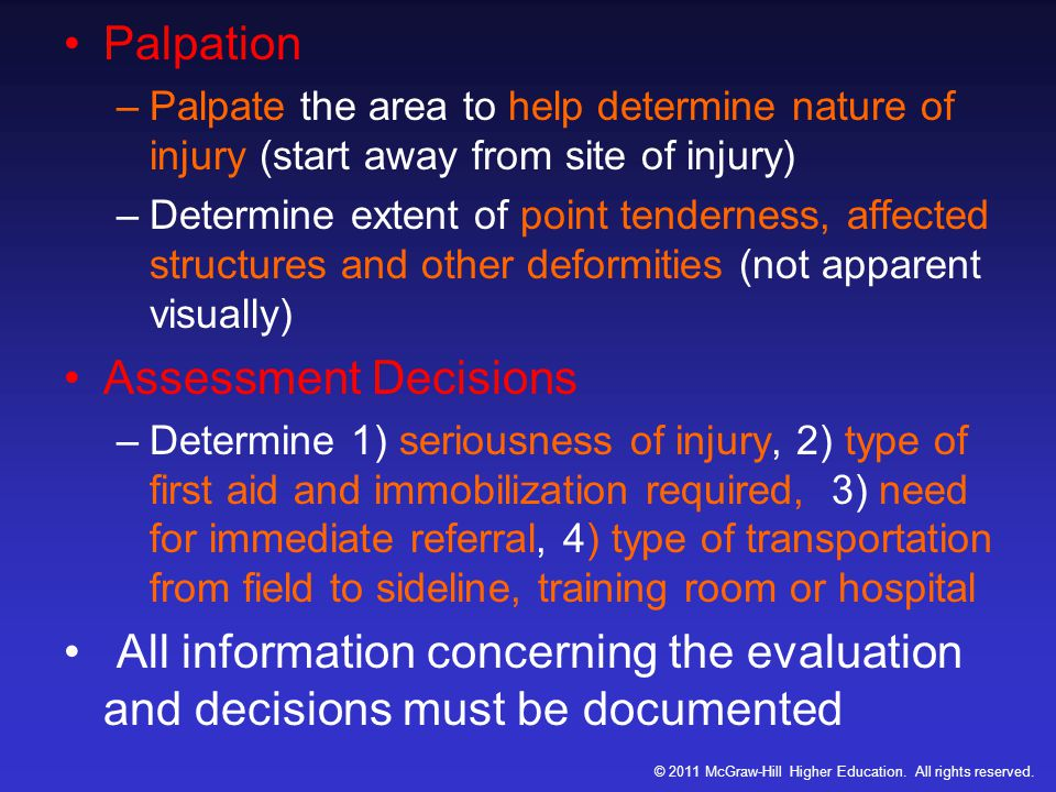 Palpation –Palpate the area to help determine nature of injury (start away from site of injury) –Determine extent of point tenderness, affected structures and other deformities (not apparent visually) Assessment Decisions –Determine 1) seriousness of injury, 2) type of first aid and immobilization required, 3) need for immediate referral, 4) type of transportation from field to sideline, training room or hospital All information concerning the evaluation and decisions must be documented © 2011 McGraw-Hill Higher Education.