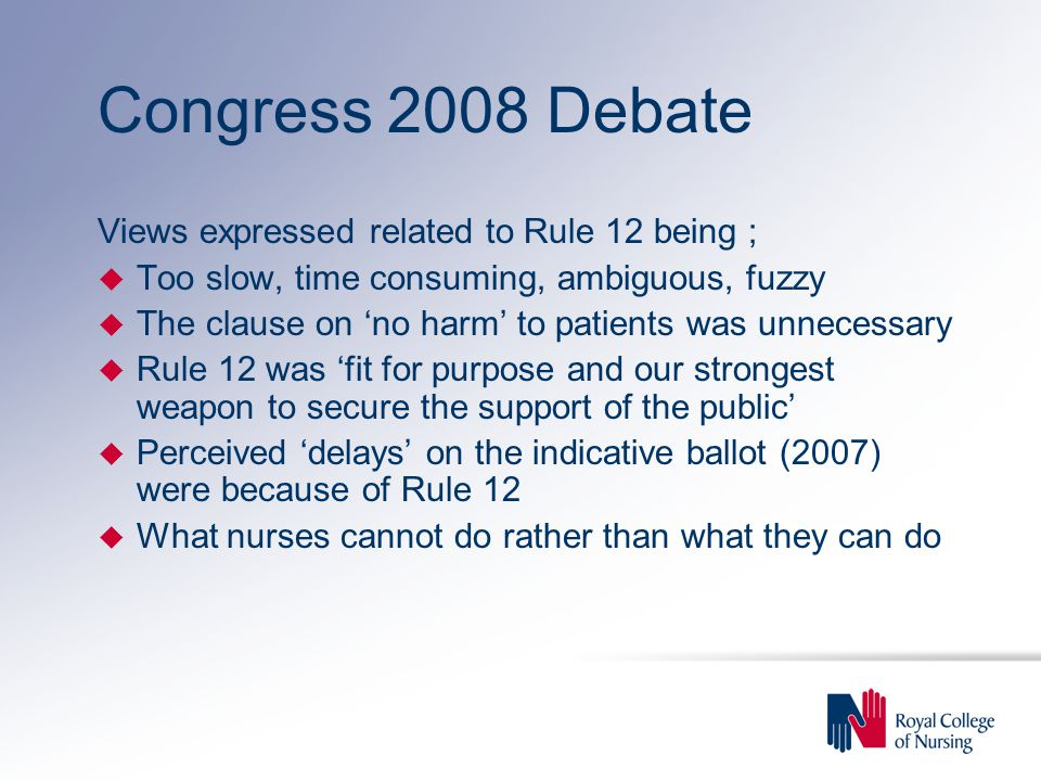 Congress 2008 Debate Views expressed related to Rule 12 being ; u Too slow, time consuming, ambiguous, fuzzy u The clause on 'no harm' to patients was unnecessary u Rule 12 was 'fit for purpose and our strongest weapon to secure the support of the public' u Perceived 'delays' on the indicative ballot (2007) were because of Rule 12 u What nurses cannot do rather than what they can do