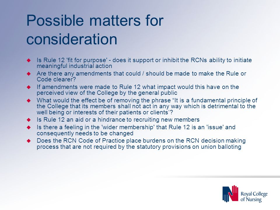 Possible matters for consideration u Is Rule 12 fit for purpose - does it support or inhibit the RCNs ability to initiate meaningful industrial action u Are there any amendments that could / should be made to make the Rule or Code clearer.