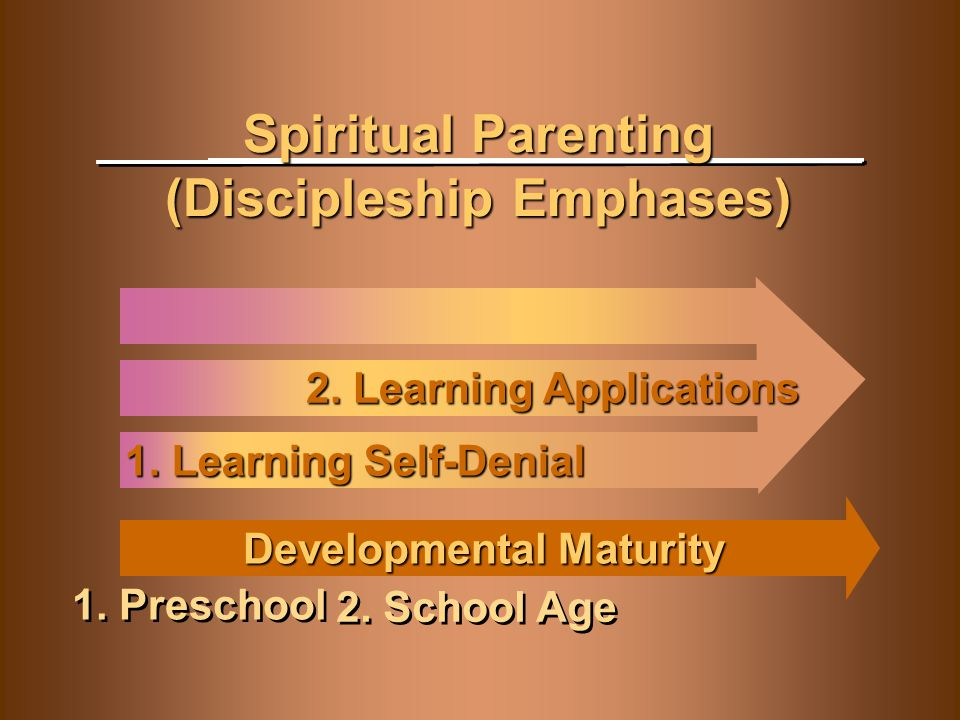 Developmental Maturity Spiritual Parenting (Discipleship Emphases) 1. Learning Self-Denial 1. Preschool 2. Learning Applications 2. School Age