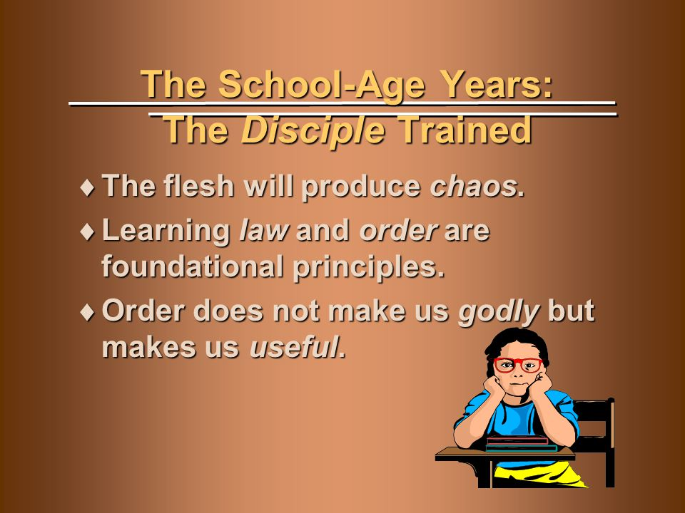 The School-Age Years: The Disciple Trained  The flesh will produce chaos.  Learning law and order are foundational principles.  Order does not make