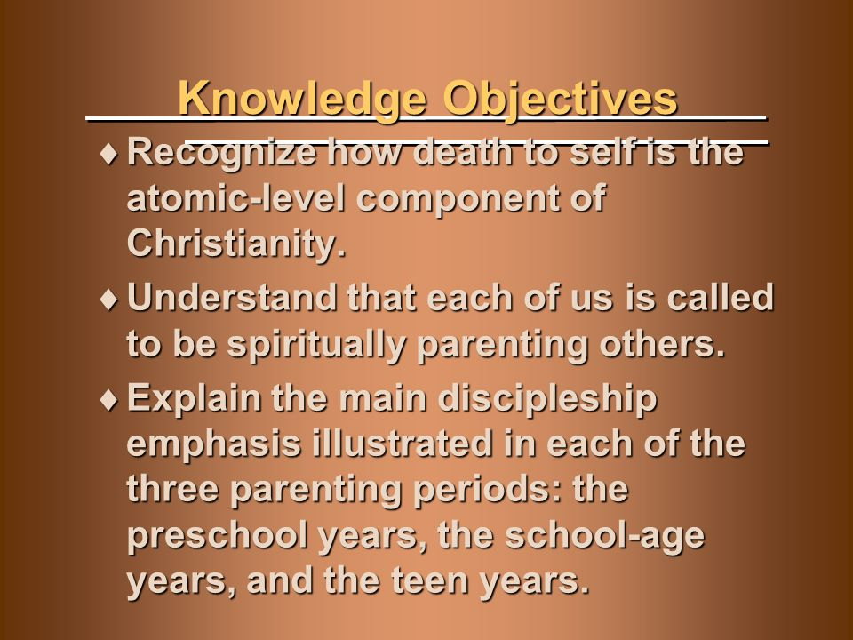 Knowledge Objectives  Recognize how death to self is the atomic-level component of Christianity.