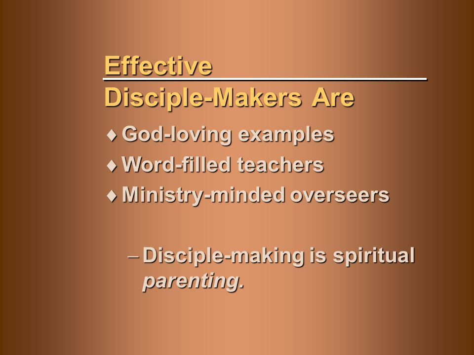 Effective Disciple-Makers Are  God-loving examples  Word-filled teachers  Ministry-minded overseers  Disciple-making is spiritual parenting.