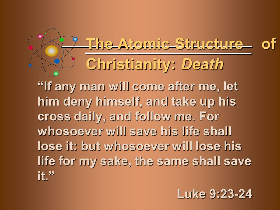 "The Atomic Structure of Christianity: Death ""If any man will come after me, let him deny himself, and take up his cross daily, and follow me. For whos"