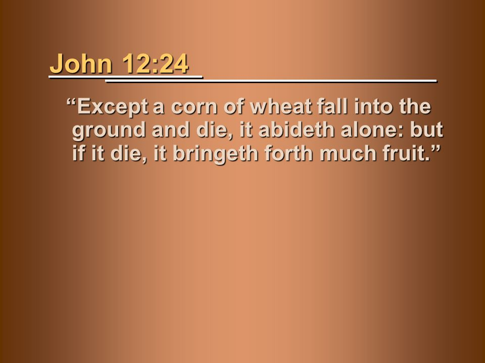 John 12:24 Except a corn of wheat fall into the ground and die, it abideth alone: but if it die, it bringeth forth much fruit. Except a corn of wheat fall into the ground and die, it abideth alone: but if it die, it bringeth forth much fruit.