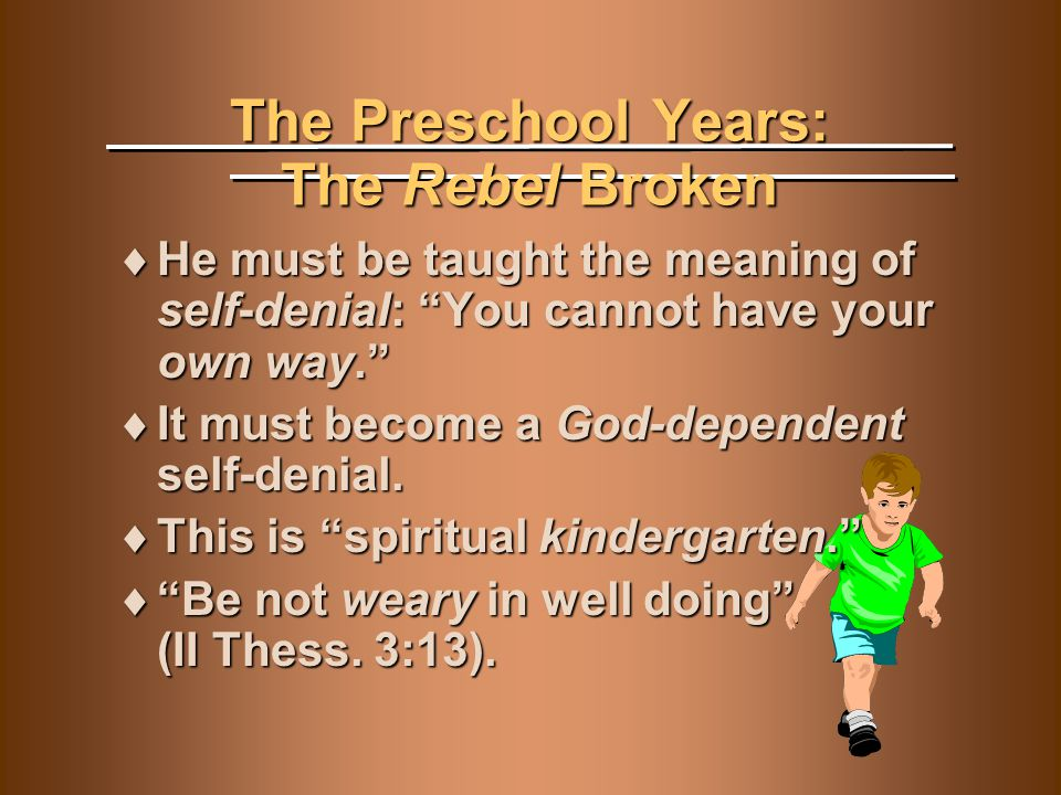"The Preschool Years: The Rebel Broken  He must be taught the meaning of self-denial: ""You cannot have your own way.""  It must become a God-dependent"