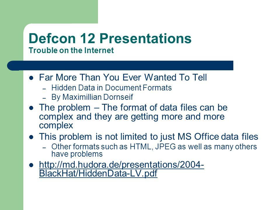 Defcon 12 Presentations Trouble on the Internet Far More Than You Ever Wanted To Tell – Hidden Data in Document Formats – By Maximillian Dornseif The
