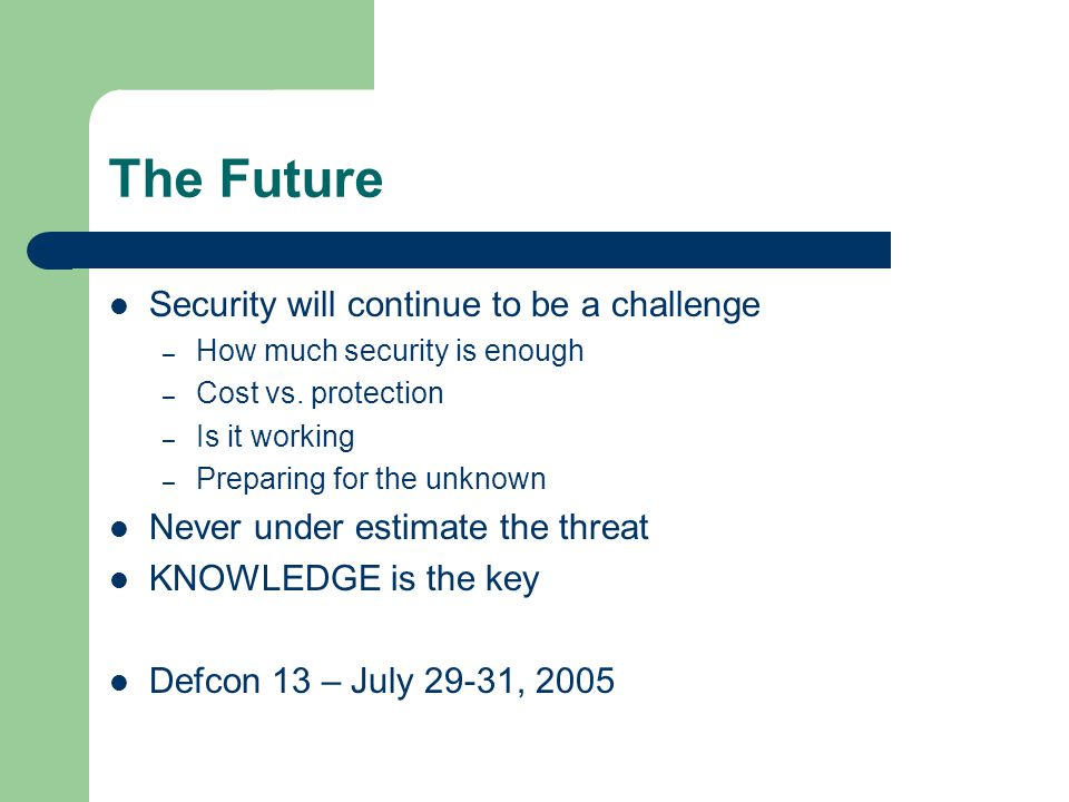 The Future Security will continue to be a challenge – How much security is enough – Cost vs. protection – Is it working – Preparing for the unknown Ne