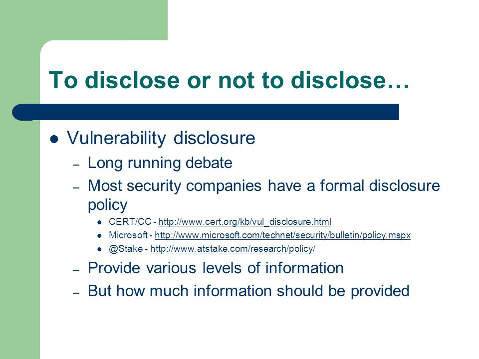 To disclose or not to disclose… Vulnerability disclosure – Long running debate – Most security companies have a formal disclosure policy CERT/CC - htt