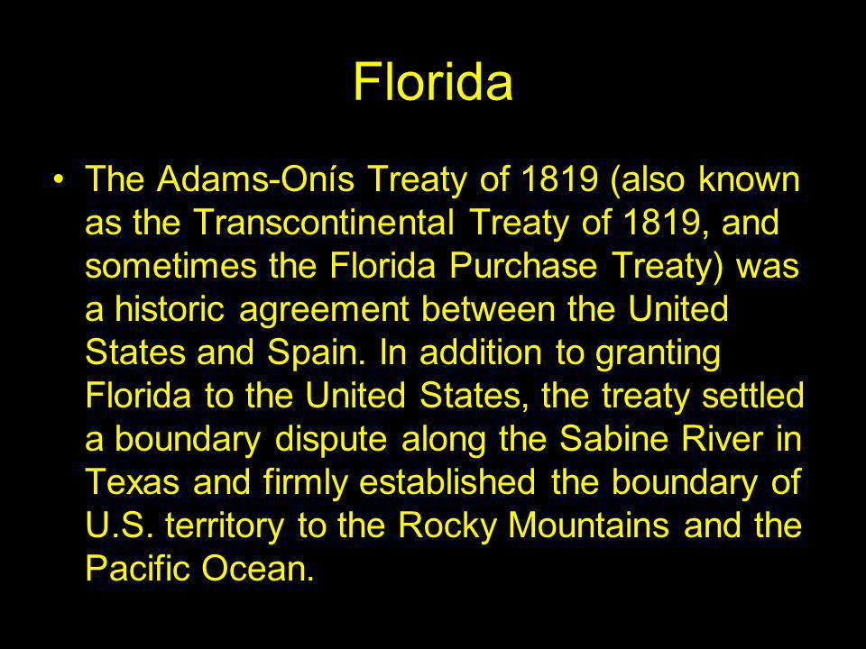 Florida The Adams-Onís Treaty of 1819 (also known as the Transcontinental Treaty of 1819, and sometimes the Florida Purchase Treaty) was a historic agreement between the United States and Spain.