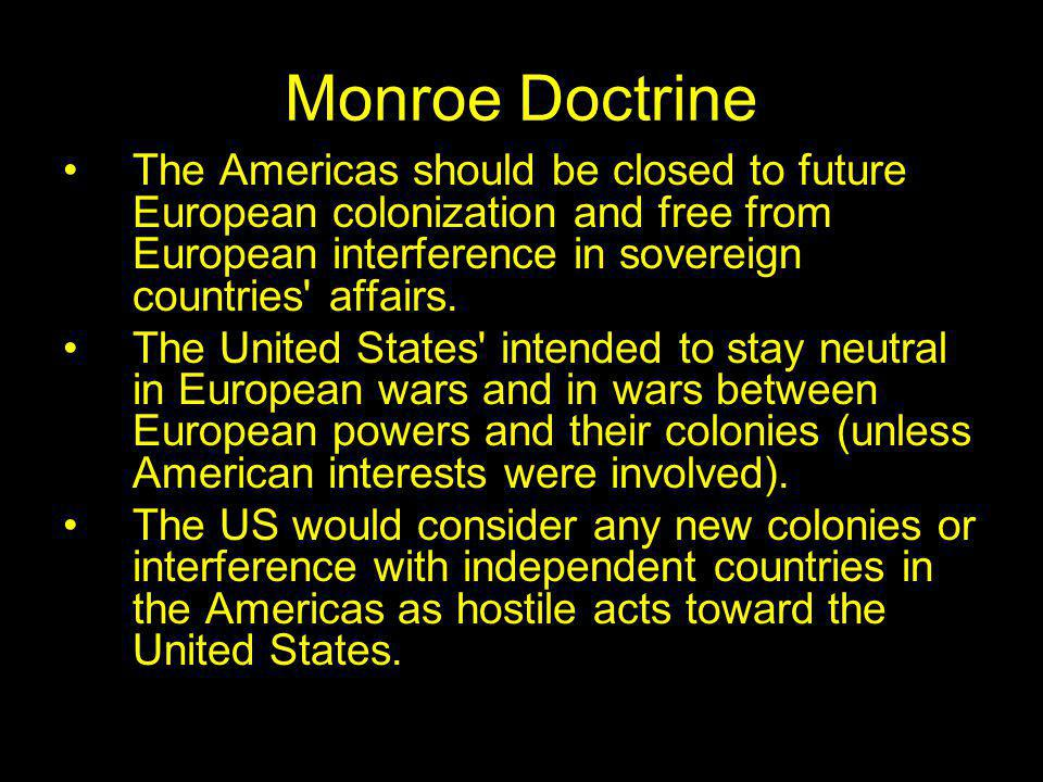 Monroe Doctrine The Americas should be closed to future European colonization and free from European interference in sovereign countries affairs.
