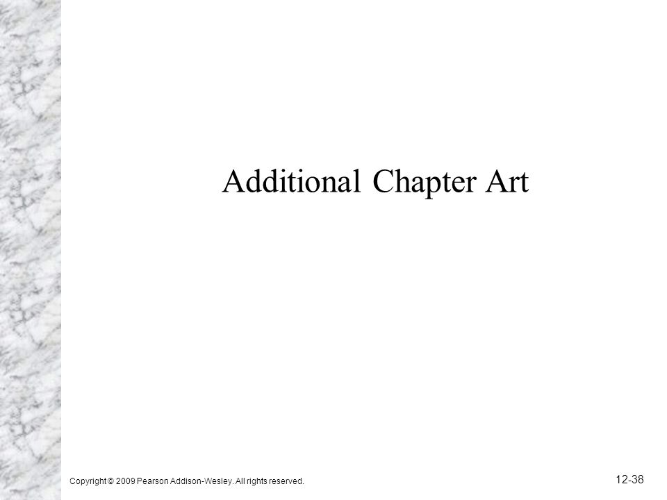 Copyright © 2009 Pearson Addison-Wesley. All rights reserved. 12-38 Additional Chapter Art
