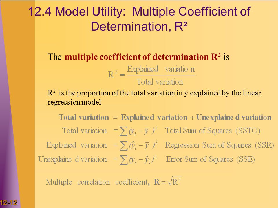 12-12 12.4 Model Utility: Multiple Coefficient of Determination, R² The multiple coefficient of determination R 2 is R 2 is the proportion of the tota