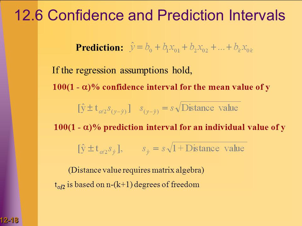 12-18 12.6 Confidence and Prediction Intervals t  is based on n-(k+1) degrees of freedom Prediction: 100(1 -  )% confidence interval for the mean value of y If the regression assumptions hold, 100(1 -  )% prediction interval for an individual value of y (Distance value requires matrix algebra)