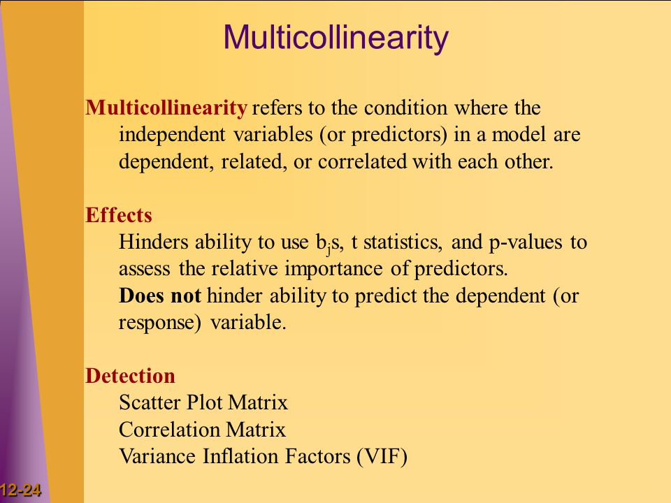 12-24 Multicollinearity Multicollinearity refers to the condition where the independent variables (or predictors) in a model are dependent, related, or correlated with each other.