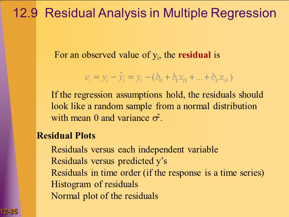 12-25 12.9 Residual Analysis in Multiple Regression For an observed value of y i, the residual is If the regression assumptions hold, the residuals should look like a random sample from a normal distribution with mean 0 and variance  2.